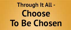 Through it all Choose to be Chosen